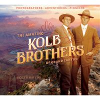 Amazing Kolb Brothers Of The Grand Canyon: Photographers, Adventurers, Pioneers