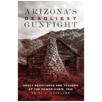 Arizona's Deadliest Gunfight: Draft Resistance And Tragedy At The Power Cabin 1918